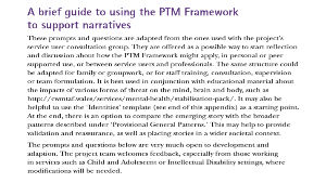 A brief guide to using the PTM Framework to support narratives These prompts and questions are adapted from the ones used with the project's service user consultation group. They are offered as a possible way to start reflection and discussion about how the PTM Framework might apply, in personal or peer supported use, or between service users and professionals. The same structure could be adapted for family or groupwork, or for staff training, consultation, supervision or team formulation. It is best used in conjunction with educational material about the impacts of various forms of threat on the mind, brain and body, such as http://cwmtaf.wales/services/mental-health/stabilisation-pack/. It may also be helpful to use the 'Identities' template (see end of this appendix) as a starting point. At the end, there is an option to compare the emerging story with the broader patterns described under 'Provisional General Patterns.' This may help to provide validation and reassurance, as well as placing stories in a wider societal context. The prompts and questions below are very much open to development and adaption. The project team welcomes feedback, especially from those working in services such as Child and Adolescent or Intellectual Disability settings, where modifications will be needed.